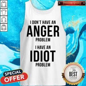 Official I Don't Have An Anger Problem I Have An Idiot Problem Tank Top