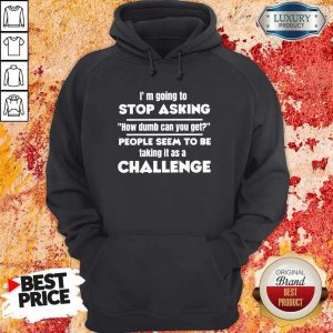 Official I'm Going To Stop Asking How Dumb Can You Get People Seem To Be Taking It Is A Challenge Hoodiea