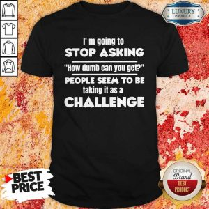 Official I'm Going To Stop Asking How Dumb Can You Get People Seem To Be Taking It Is A Challenge Shirt
