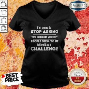 Official I'm Going To Stop Asking How Dumb Can You Get People Seem To Be Taking It Is A Challenge V- neck