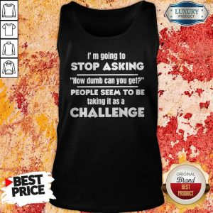 Official I'm Going To Stop Asking How Dumb Can You Get People Seem To Be Taking It Is A Challenge Tank Top