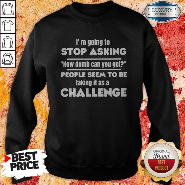 Official I'm Going To Stop Asking How Dumb Can You Get People Seem To Be Taking Sweatshirt It Is A Challenge Sweatshirt