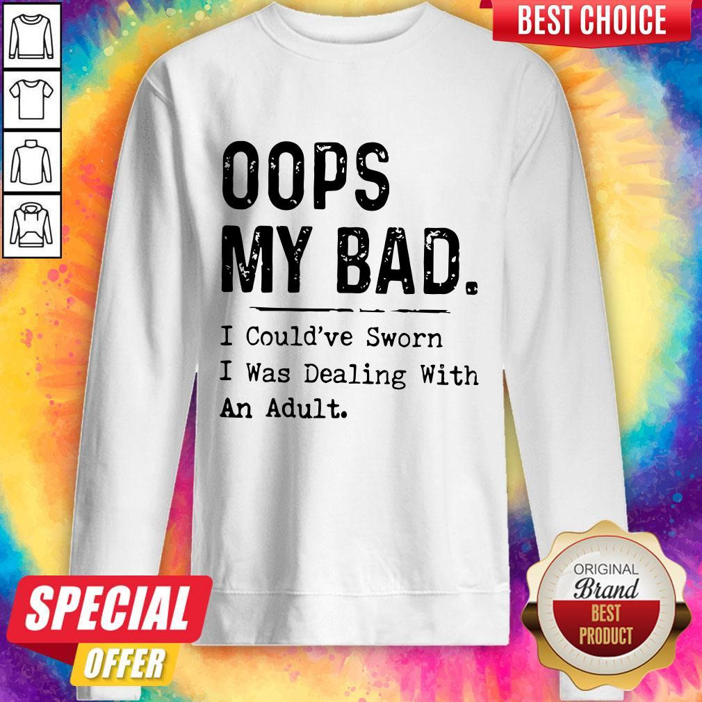 Oops My Bad I Could've Sworn I Was Dealing With An Adult Sweatshirt