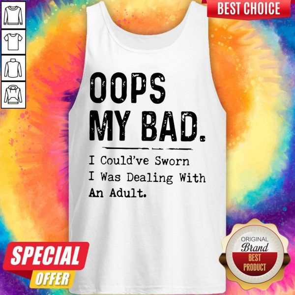 Oops My Bad I Could've Sworn I Was Dealing With An Adult Tank Top