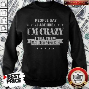 People Say I Act Like I'm Crazy I Tell Them I'm Not Acting Sweatshirt