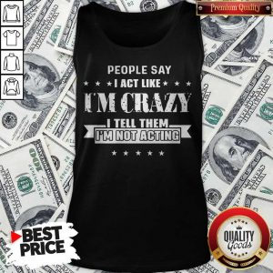 People Say I Act Like I'm Crazy I Tell Them I'm Not Acting Tank Top
