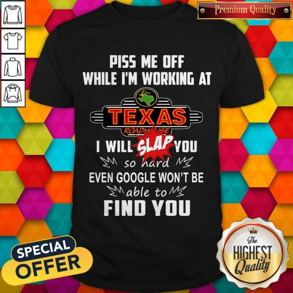 Piss Me Off While I'm Working At Texas I Will Slap You So Hard Even Google Won't Be Able To Find You Shirt