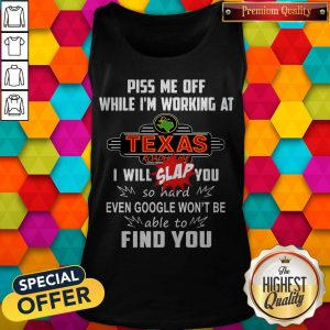 Piss Me Off While I'm Working At Texas I Will Slap You So Hard Even Google Won't Be Able To Find You Tank Top
