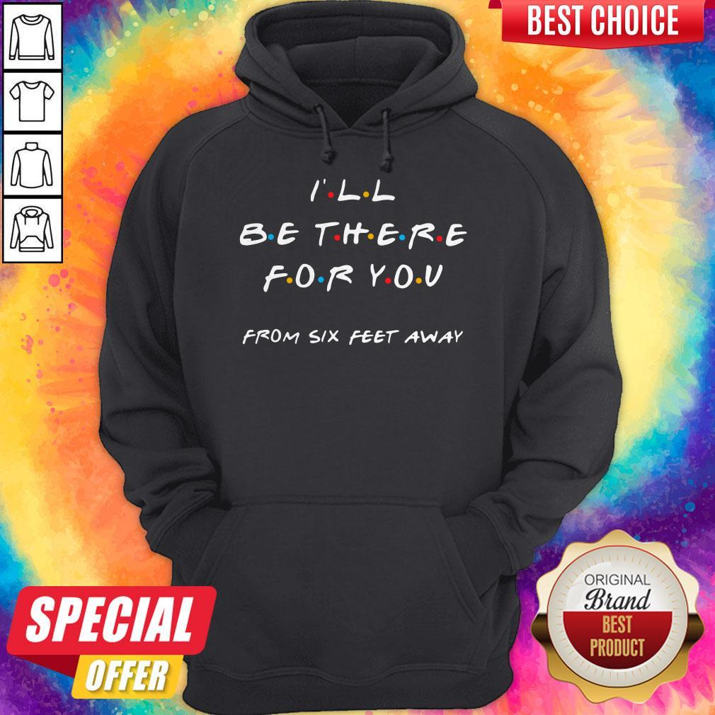 Premium I'll Be There For You From Six Feet Away Hoodie