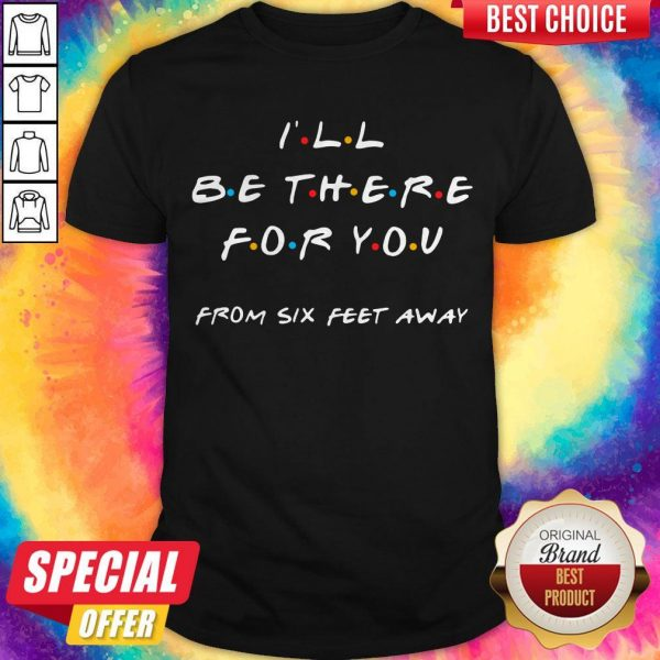 Premium I'll Be There For You From Six Feet Away Shirt