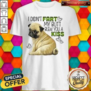 Pug I Didn't Fart My Butt Blew You A Kiss Shirt