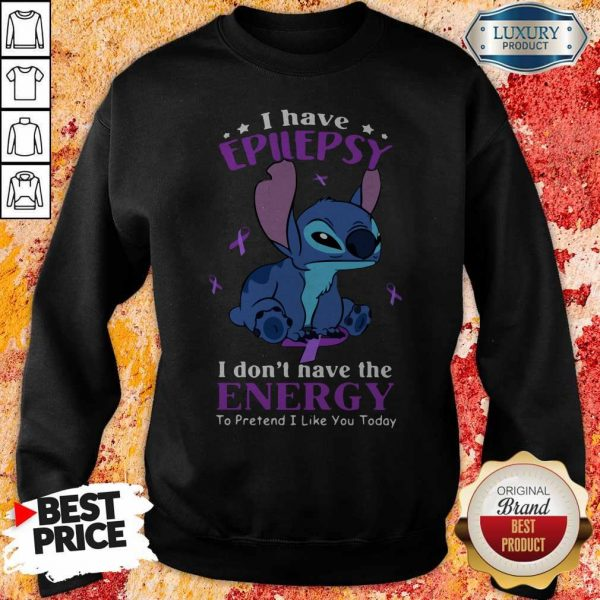 Stitch I Have Epilepsy I Don't Have The Energy To Pretend I Like You Today Sweatshirt
