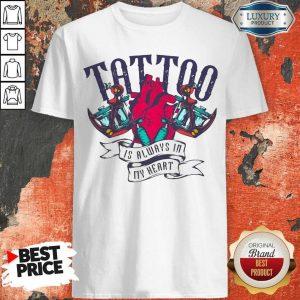 Tattoo Is Always In My Heart Shirt