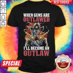 When Guns Are Outlawed I'll Become An Outlaw Shirt