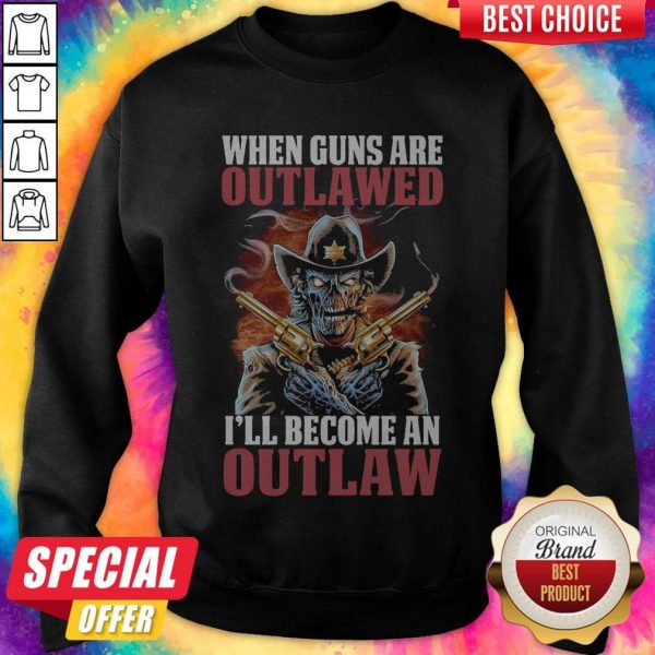 When Guns Are Outlawed I'll Become An Outlaw Sweatshirt