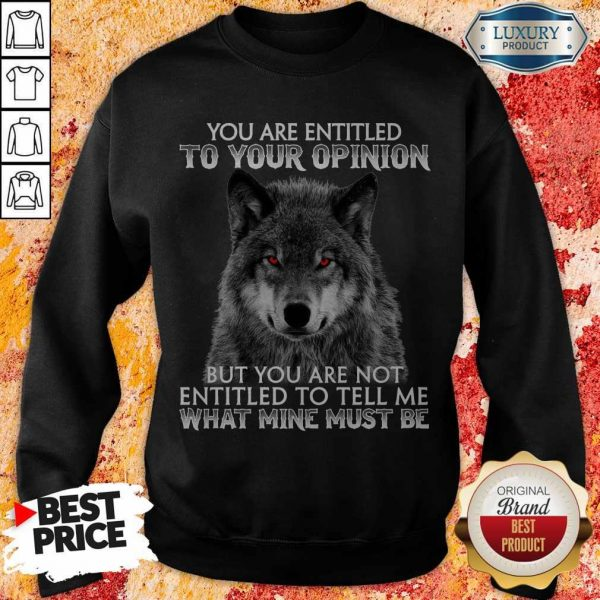 Wolf You Are Entitled To Your Opinion But You Are Not Entitled To Tell Me What Mine Must Be Sweatshirt