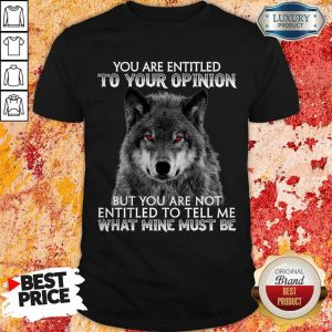 Wolf You Are Entitled To Your Opinion But You Are Not Entitled To Tell Me What Mine Must Be Shirt
