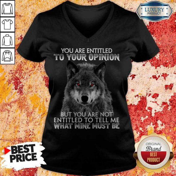 Wolf You Are Entitled To Your Opinion But You Are Not Entitled To Tell Me What Mine Must Be V- neck