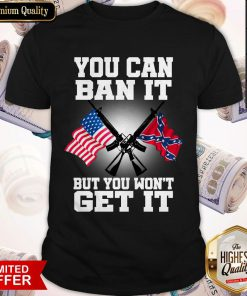 You Can Ban It But You Won'T Get It Confederate Flag Shirt