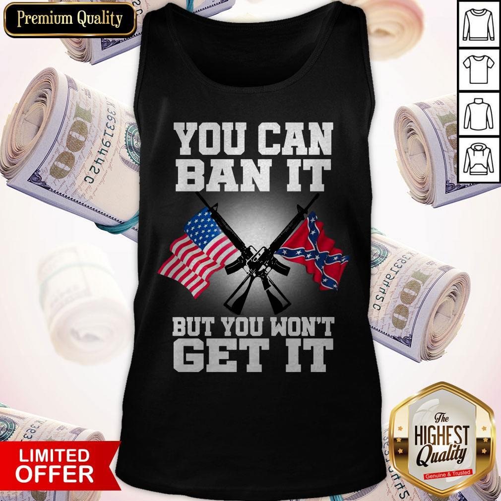 You Can Ban It But You Won'T Get It Confederate Flag Tank Top
