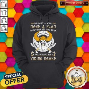 You Don't Always Need A Plan Sometimes You Just Need A Pair Of Balls And A Viking Beard Hoodie