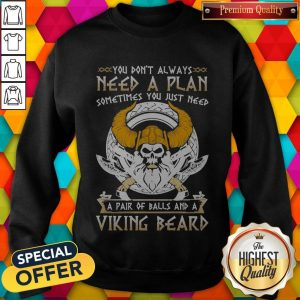 You Don't Always Need A Plan Sometimes You Just Need A Pair Of Balls And A Viking Beard Sweatshirt