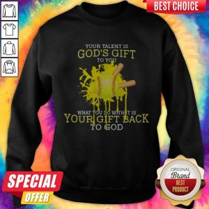 Your Talent Is God's Gift To You What You Do With It Is Your Gift Back To God Sweatshirt