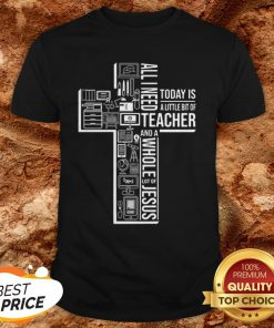 All I Need Today Is A Little Bit Of Teacher And Jesus ShirtAll I Need Today Is A Little Bit Of Teacher And Jesus Shirt