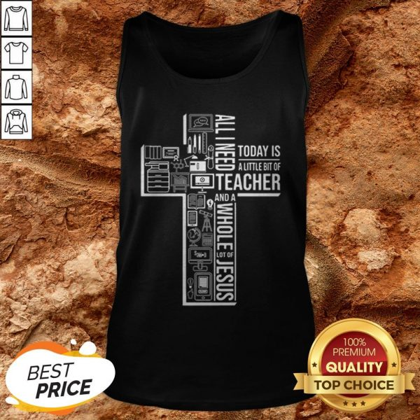 All I Need Today Is A Little Bit Of Teacher And Jesus Tank Top