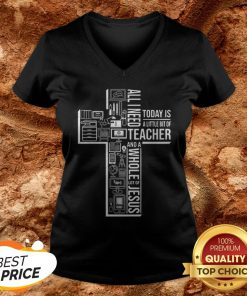 All I Need Today Is A Little Bit Of Teacher And Jesus V-neck