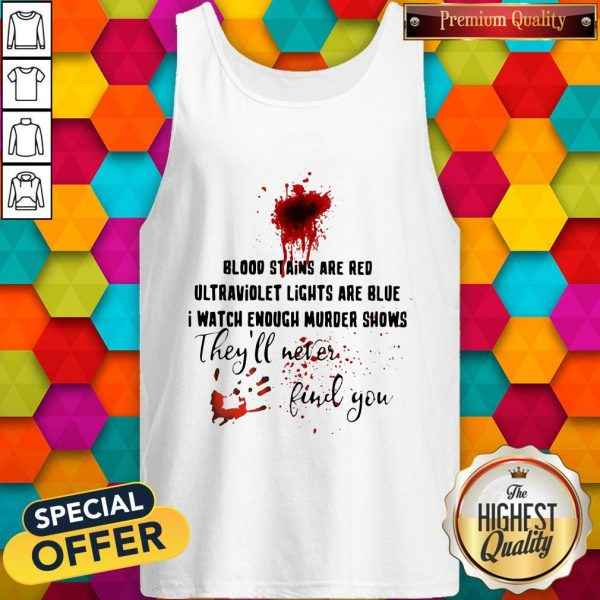 Blood Stains Are Red Ultraviolet Lights Blood Stains Are Red Ultraviolet Lights Are Blue I Watch Enough Murder Shows They'll Never Find You Tank TopAre Blue I Watch Enough Murder Shows They'll Never Find You Tank Top