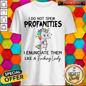 i-do-not-spew-profanities-i-enunciate-them-like-a-fucking-lady shirt