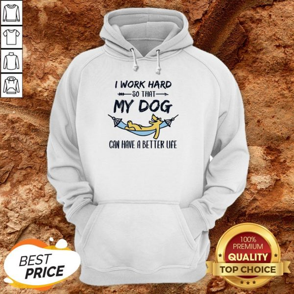 I Work Hard So That My Dog Can Have A Better Life Hoodie