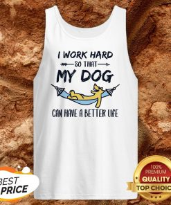 I Work Hard So That My Dog Can Have A Better Life Tank Top