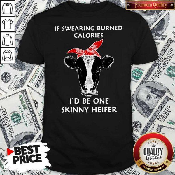 If Swearing Burned Calories I'd Be One SIf Swearing Burned Calories I'd Be One Skinny Heifer Shirt;kinny Heifer Shirt;