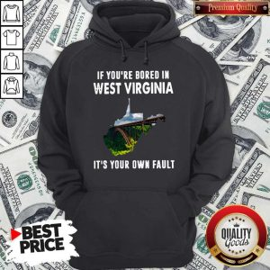 If You're Bore In West Virginia It's Your Own Fault ShirtIf You're Bore In West Virginia It'If You're Bore In West Virginia It's Your Own Fault ShirtIf You're Bore In West Virginia It's Your Own Fault Hoodies Your Own Fault Hoodie