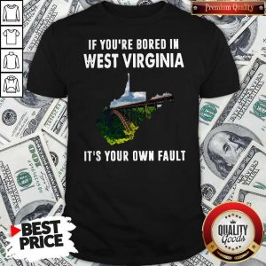 If You're Bore In West Virginia It's Your Own Fault ShirtIf You're Bore In West Virginia It's Your Own Fault Shirt
