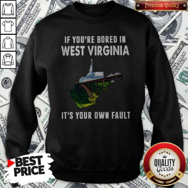 If You're Bore In West Virginia It's YouIf You're Bore In West Virginia It's Your Own Fault ShirtIf You're Bore In West Virginia It's Your Own Fault Sweatshirtr Own Fault ShirtIf You're Bore In West Virginia It's Your Own Fault Sweatshirt