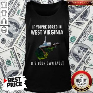 If You're Bore In West Virginia It's Your Own Fault ShirtIf You're Bore In West Virginia It's Your Own Fault Tank Top