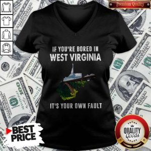 If You're Bore In West Virginia It's YouIf You're Bore In West Virginia It's Your Own Fault ShirtIf You're Bore In West Virginia It's Your Own Fault V-neckr Own Fault ShirtIf You're Bore In West Virginia It's Your Own Fault V-neck