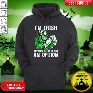 I'm Irish Keepping Calm Is Not An Option Hoodie