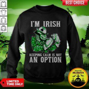 I'm Irish Keepping Calm Is Not An Option Sweatshirt