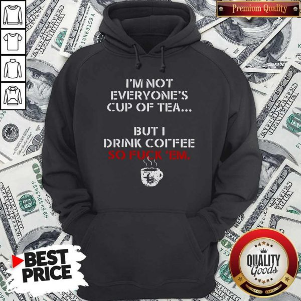 I'm Not Everyone's Cup Of Tea But I Drink Coffee So Fuck Em Hoodie