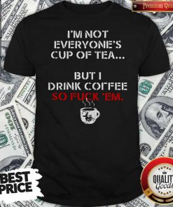 I'm Not Everyone's Cup Of Tea But I Drink Coffee So Fuck Em Shirt