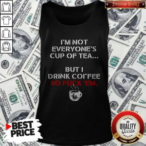 I'm Not Everyone's Cup Of Tea But I Drink Coffee So Fuck Em Tank Top