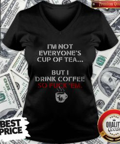 I'm Not Everyone's Cup Of Tea But I Drink Coffee So Fuck Em V-neck