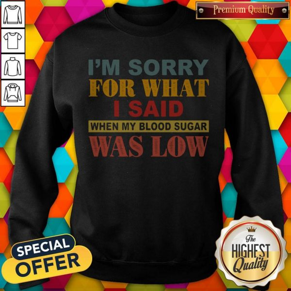 I'm Sorry For What I Said When My Blood Sugar Was Low SweatshirtI'm Sorry For What I Said When My Blood Sugar Was Low Sweatshirt
