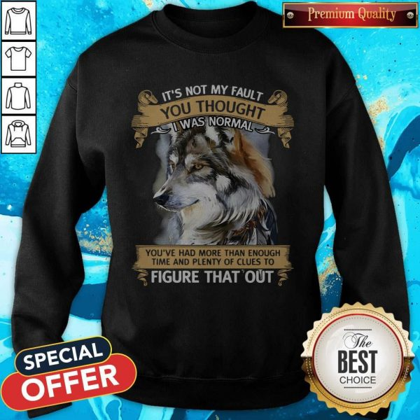 It's Not My Fault You Thought I Was Normal Figure That Out Wolf Sweatshirt