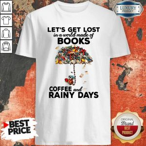 Let's Get Lost In A World Made Of Books Coffee And Rainy Days Shirt