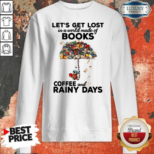 Let's Get Lost In A World Made Of Books Let's Get Lost In A World Made Of Books Coffee And Rainy Days SweatshirtCoffee And Rainy Days Sweatshirt